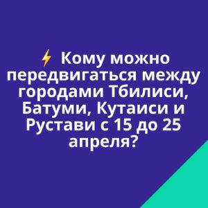 Кому можно передвигаться между городами Тбилиси, Батуми, Кутаиси и Рустави с 15 апреля до 25 апреля